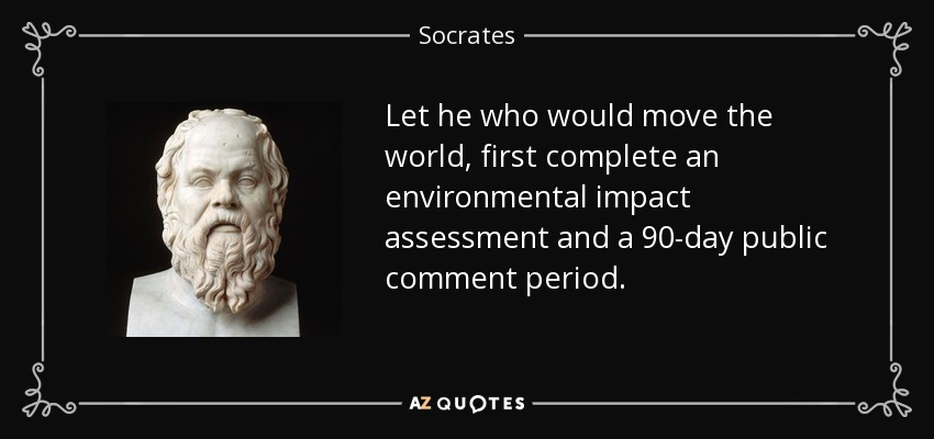 Let he who would move the world, first complete an environmental impact assessment and a 90-day public comment period. - Socrates