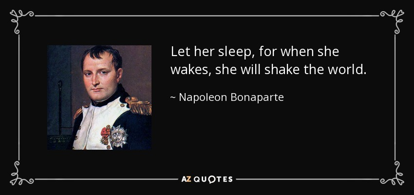 Let her sleep, for when she wakes, she will shake the world. - Napoleon Bonaparte