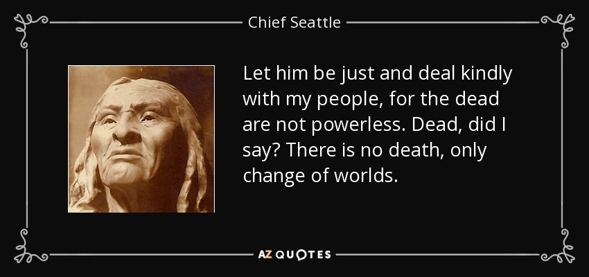 Let him be just and deal kindly with my people, for the dead are not powerless. Dead, did I say? There is no death, only change of worlds. - Chief Seattle
