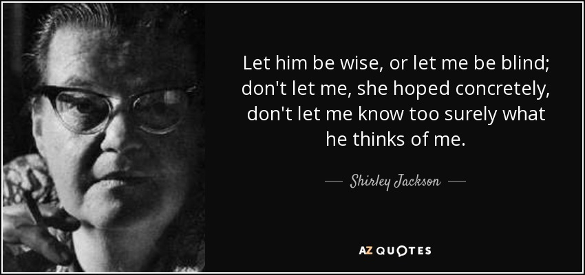 Let him be wise, or let me be blind; don't let me, she hoped concretely, don't let me know too surely what he thinks of me. - Shirley Jackson