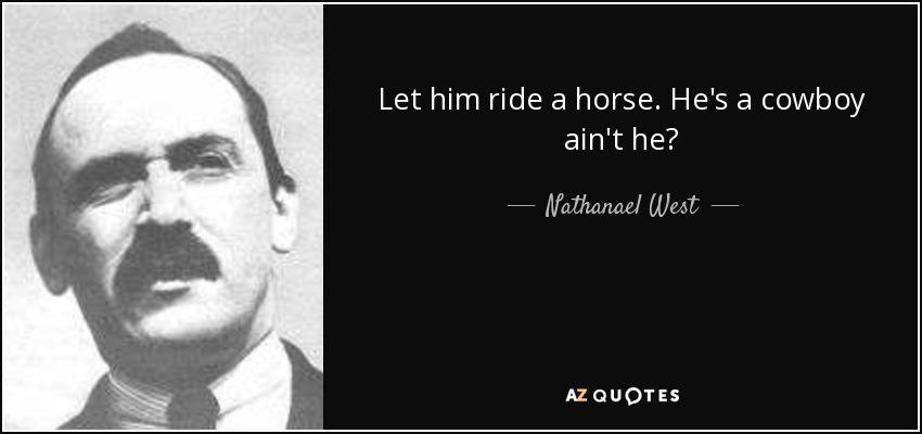 Let him ride a horse. He's a cowboy ain't he? - Nathanael West