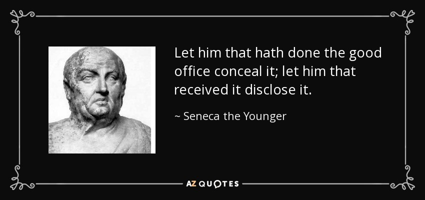 Let him that hath done the good office conceal it; let him that received it disclose it. - Seneca the Younger