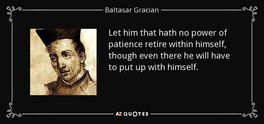 Let him that hath no power of patience retire within himself, though even there he will have to put up with himself. - Baltasar Gracian