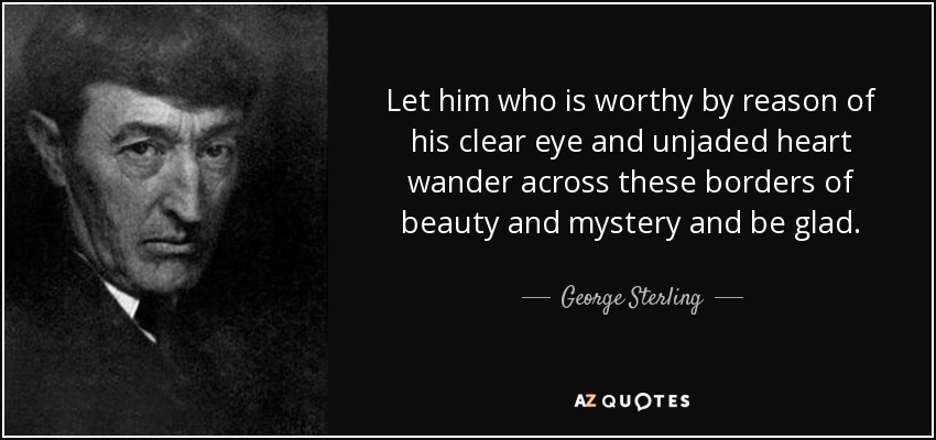Let him who is worthy by reason of his clear eye and unjaded heart wander across these borders of beauty and mystery and be glad. - George Sterling