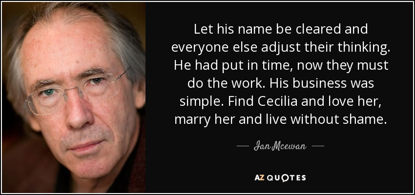 Let his name be cleared and everyone else adjust their thinking. He had put in time, now they must do the work. His business was simple. Find Cecilia and love her, marry her and live without shame. - Ian Mcewan