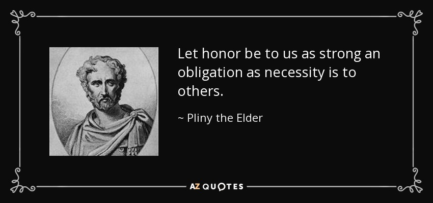 Let honor be to us as strong an obligation as necessity is to others. - Pliny the Elder