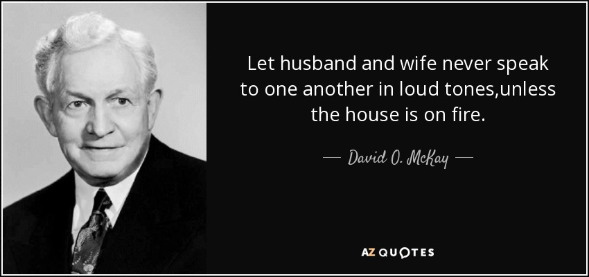 Let husband and wife never speak to one another in loud tones,unless the house is on fire. - David O. McKay