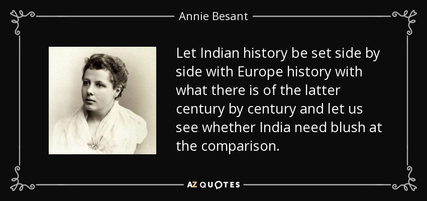 Let Indian history be set side by side with Europe history with what there is of the latter century by century and let us see whether India need blush at the comparison. - Annie Besant