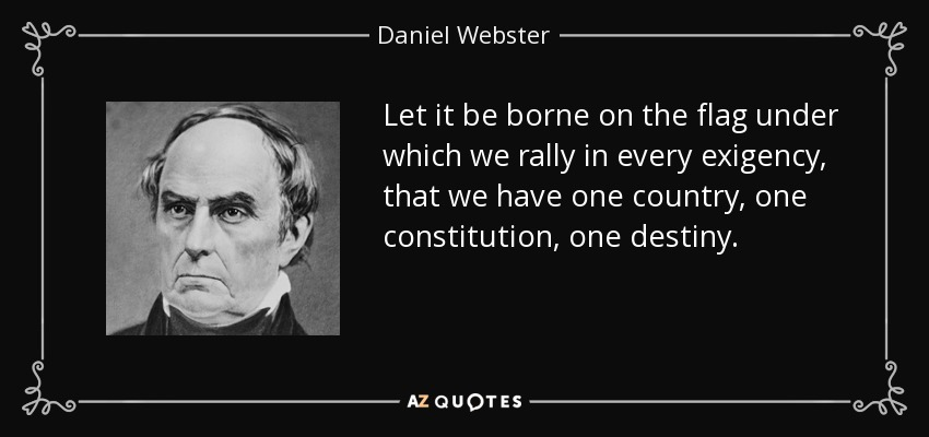 Let it be borne on the flag under which we rally in every exigency, that we have one country, one constitution, one destiny. - Daniel Webster