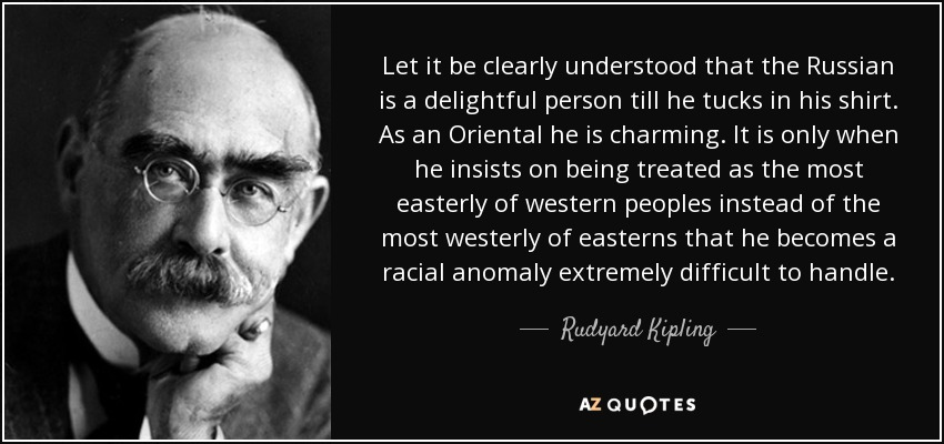 Let it be clearly understood that the Russian is a delightful person till he tucks in his shirt. As an Oriental he is charming. It is only when he insists on being treated as the most easterly of western peoples instead of the most westerly of easterns that he becomes a racial anomaly extremely difficult to handle. - Rudyard Kipling