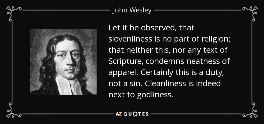 Let it be observed, that slovenliness is no part of religion; that neither this, nor any text of Scripture, condemns neatness of apparel. Certainly this is a duty, not a sin. Cleanliness is indeed next to godliness. - John Wesley