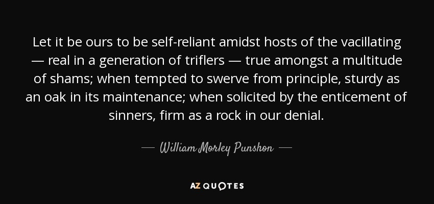 Let it be ours to be self-reliant amidst hosts of the vacillating — real in a generation of triflers — true amongst a multitude of shams; when tempted to swerve from principle, sturdy as an oak in its maintenance; when solicited by the enticement of sinners, firm as a rock in our denial. - William Morley Punshon