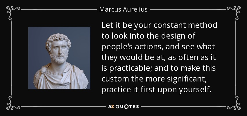 Let it be your constant method to look into the design of people's actions, and see what they would be at, as often as it is practicable; and to make this custom the more significant, practice it first upon yourself. - Marcus Aurelius