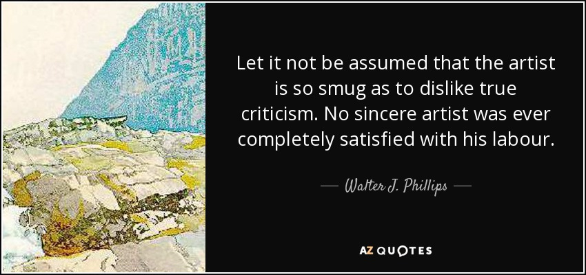 Let it not be assumed that the artist is so smug as to dislike true criticism. No sincere artist was ever completely satisfied with his labour. - Walter J. Phillips