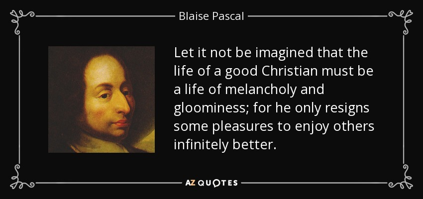 Let it not be imagined that the life of a good Christian must be a life of melancholy and gloominess; for he only resigns some pleasures to enjoy others infinitely better. - Blaise Pascal