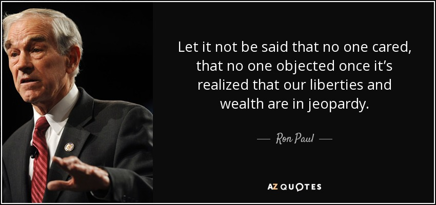 Let it not be said that no one cared, that no one objected once it's realized that our liberties and wealth are in jeopardy. - Ron Paul