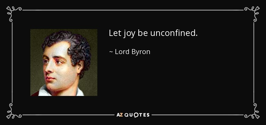 ...let joy be unconfined... - Lord Byron