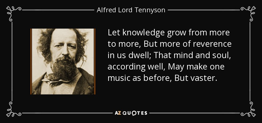 Let knowledge grow from more to more, But more of reverence in us dwell; That mind and soul, according well, May make one music as before, But vaster. - Alfred Lord Tennyson