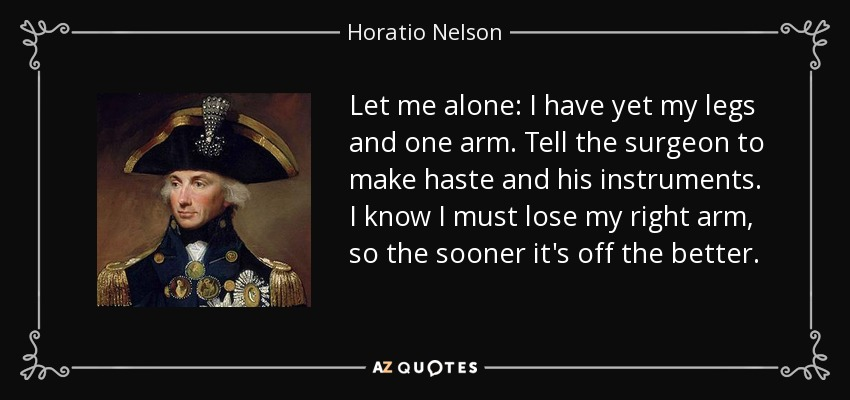 Let me alone: I have yet my legs and one arm. Tell the surgeon to make haste and his instruments. I know I must lose my right arm, so the sooner it's off the better. - Horatio Nelson