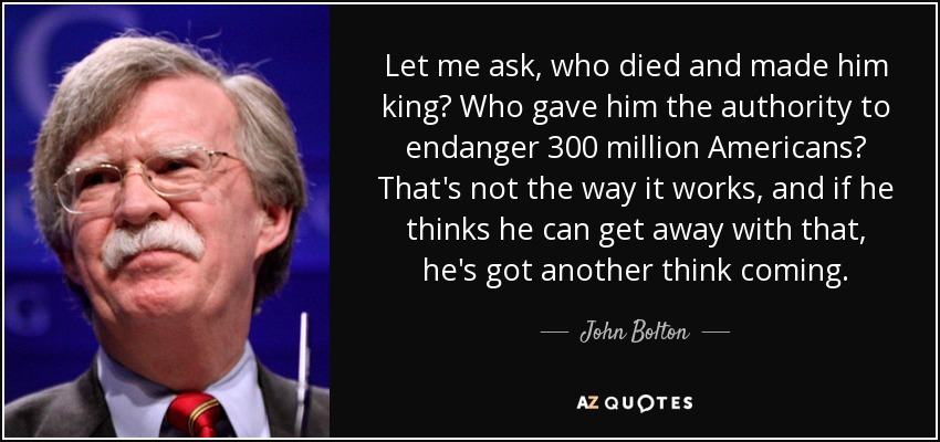 Let me ask, who died and made him king? Who gave him the authority to endanger 300 million Americans? That's not the way it works, and if he thinks he can get away with that, he's got another think coming. - John Bolton
