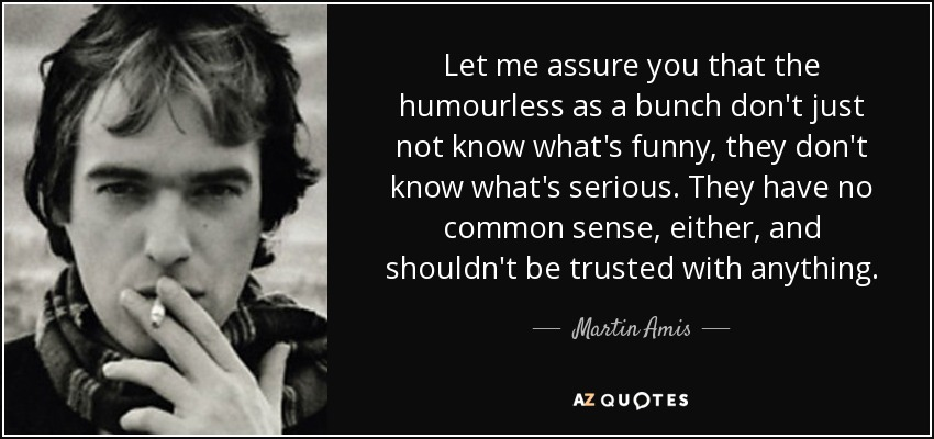 Let me assure you that the humourless as a bunch don't just not know what's funny, they don't know what's serious. They have no common sense, either, and shouldn't be trusted with anything. - Martin Amis