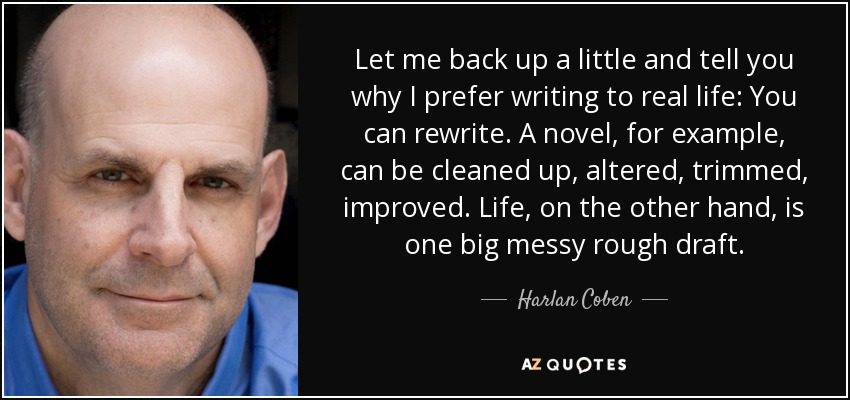 Let me back up a little and tell you why I prefer writing to real life: You can rewrite. A novel, for example, can be cleaned up, altered, trimmed, improved. Life, on the other hand, is one big messy rough draft. - Harlan Coben