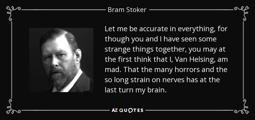 Let me be accurate in everything, for though you and I have seen some strange things together, you may at the first think that I, Van Helsing, am mad. That the many horrors and the so long strain on nerves has at the last turn my brain. - Bram Stoker