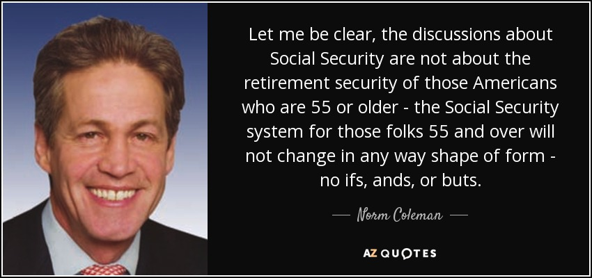 Let me be clear, the discussions about Social Security are not about the retirement security of those Americans who are 55 or older - the Social Security system for those folks 55 and over will not change in any way shape of form - no ifs, ands, or buts. - Norm Coleman