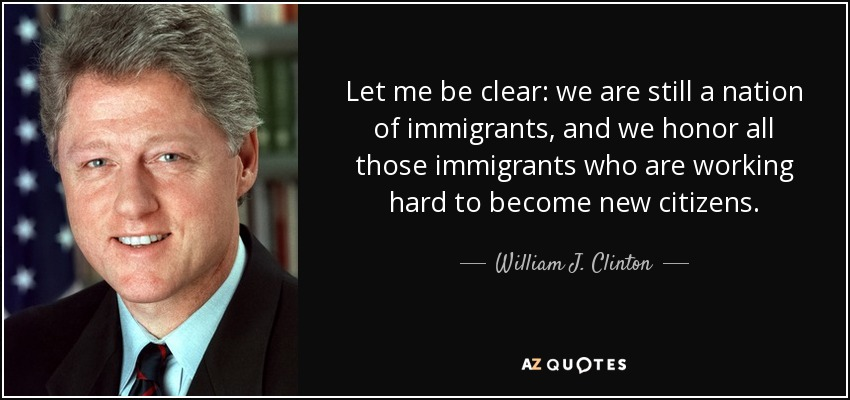 Let me be clear: we are still a nation of immigrants, and we honor all those immigrants who are working hard to become new citizens. - William J. Clinton