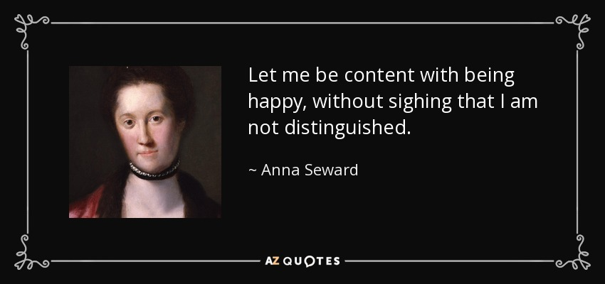 Let me be content with being happy, without sighing that I am not distinguished. - Anna Seward