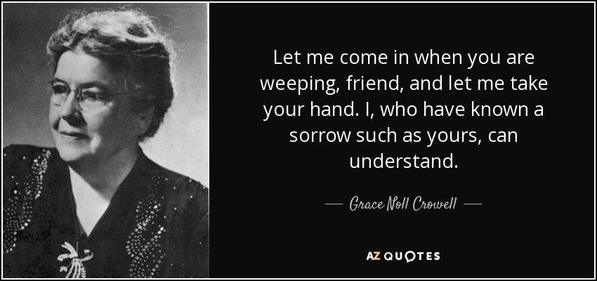 Let me come in when you are weeping, friend, and let me take your hand. I, who have known a sorrow such as yours, can understand. - Grace Noll Crowell