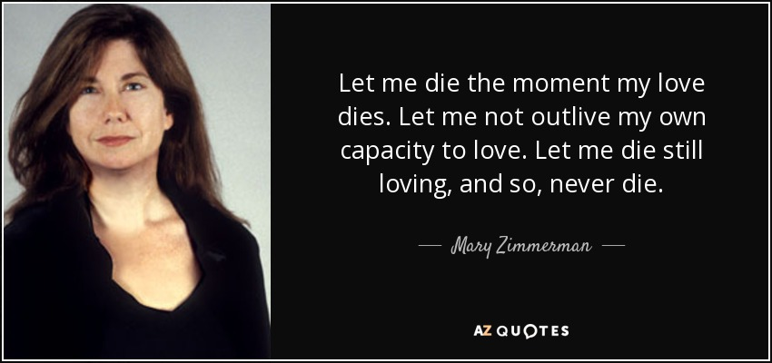 Let me die the moment my love dies. Let me not outlive my own capacity to love. Let me die still loving, and so, never die. - Mary Zimmerman