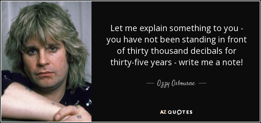 Let me explain something to you - you have not been standing in front of thirty thousand decibals for thirty-five years - write me a note! - Ozzy Osbourne