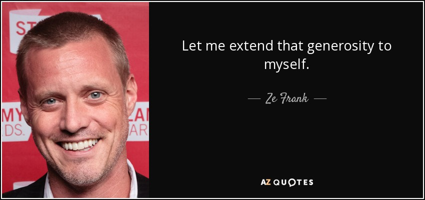Let me extend that generosity to myself. - Ze Frank
