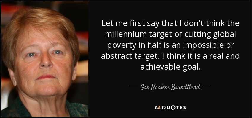 Let me first say that I don't think the millennium target of cutting global poverty in half is an impossible or abstract target. I think it is a real and achievable goal. - Gro Harlem Brundtland