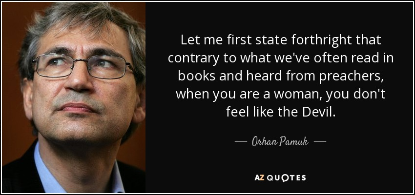 Let me first state forthright that contrary to what we've often read in books and heard from preachers, when you are a woman, you don't feel like the Devil. - Orhan Pamuk
