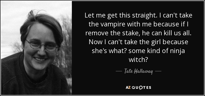 Let me get this straight. I can't take the vampire with me because if I remove the stake, he can kill us all. Now I can't take the girl because she's what? some kind of ninja witch? - Tate Hallaway