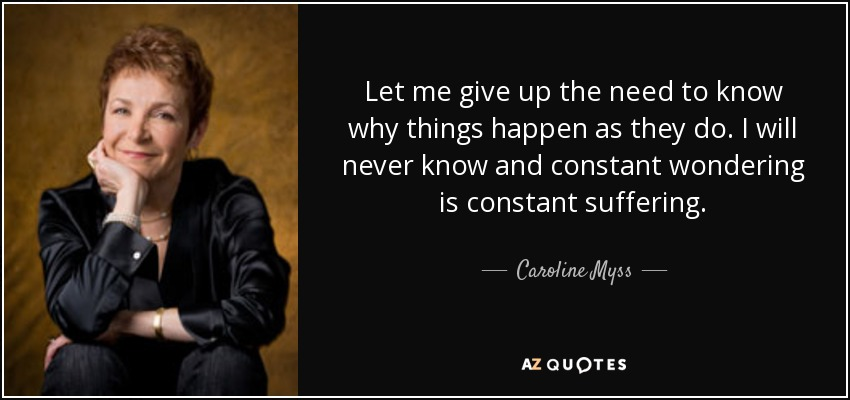 Let me give up the need to know why things happen as they do. I will never know and constant wondering is constant suffering. - Caroline Myss