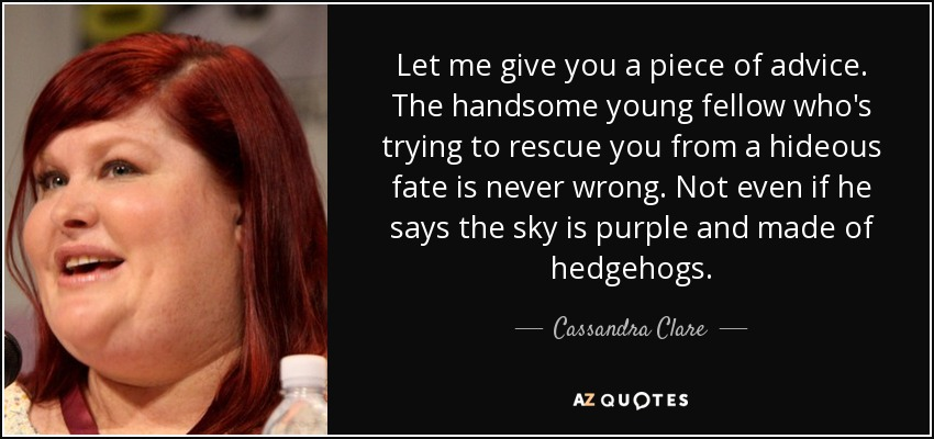 Let me give you a piece of advice. The handsome young fellow who's trying to rescue you from a hideous fate is never wrong. Not even if he says the sky is purple and made of hedgehogs. - Cassandra Clare