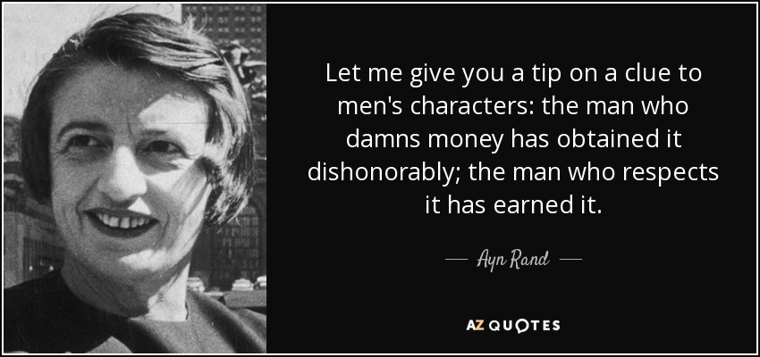 Let me give you a tip on a clue to men's characters: the man who damns money has obtained it dishonorably; the man who respects it has earned it. - Ayn Rand