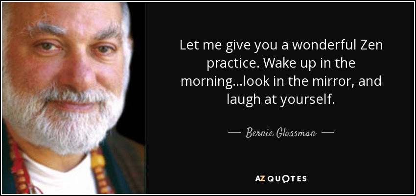 Let me give you a wonderful Zen practice. Wake up in the morning...look in the mirror, and laugh at yourself. - Bernie Glassman