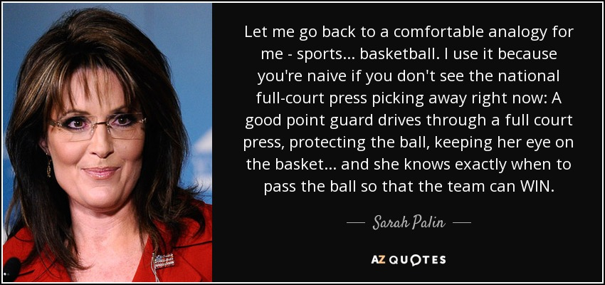 Let me go back to a comfortable analogy for me - sports... basketball. I use it because you're naive if you don't see the national full-court press picking away right now: A good point guard drives through a full court press, protecting the ball, keeping her eye on the basket... and she knows exactly when to pass the ball so that the team can WIN. - Sarah Palin