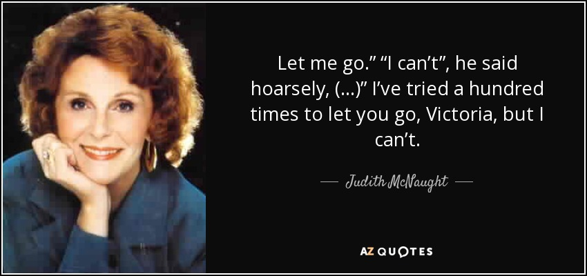 "Let me go."" ""I can't"", he said hoarsely, (…)"" I've tried a hundred times to let you go, Victoria, but I can't. - Judith McNaught"