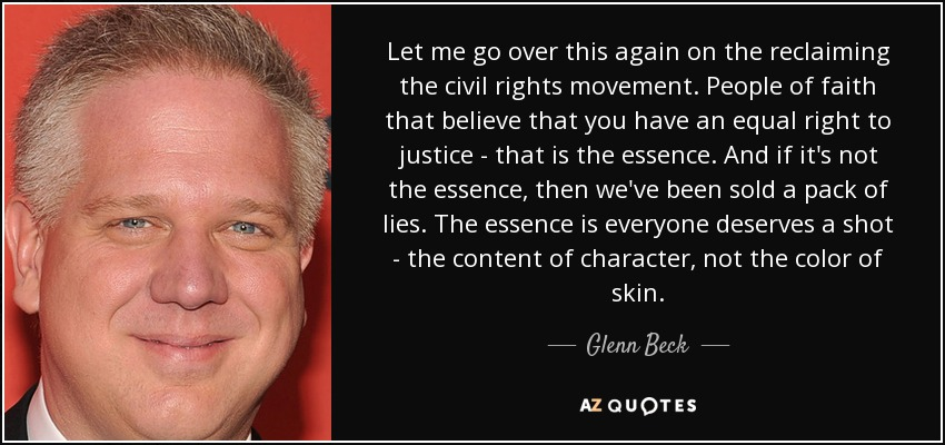 Let me go over this again on the reclaiming the civil rights movement. People of faith that believe that you have an equal right to justice - that is the essence. And if it's not the essence, then we've been sold a pack of lies. The essence is everyone deserves a shot - the content of character, not the color of skin. - Glenn Beck