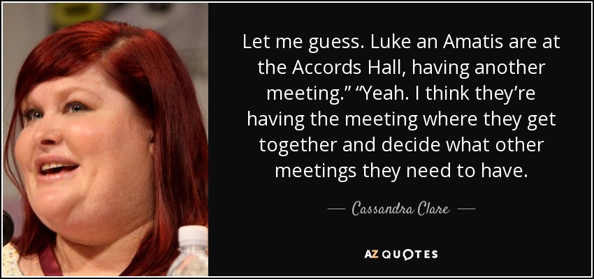 "Let me guess. Luke an Amatis are at the Accords Hall, having another meeting."" ""Yeah. I think they're having the meeting where they get together and decide what other meetings they need to have. - Cassandra Clare"