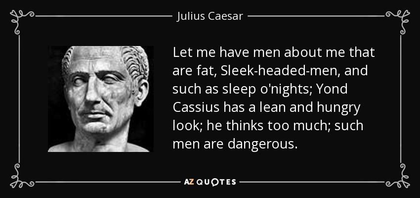 Let me have men about me that are fat, Sleek-headed-men, and such as sleep o'nights; Yond Cassius has a lean and hungry look; he thinks too much; such men are dangerous. - Julius Caesar