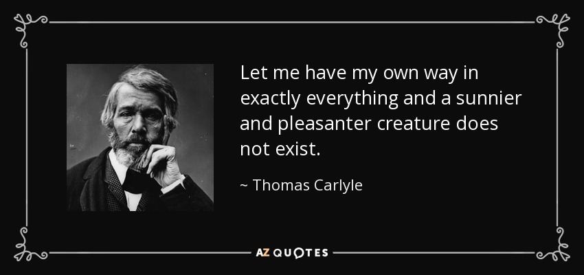 Let me have my own way in exactly everything and a sunnier and pleasanter creature does not exist. - Thomas Carlyle