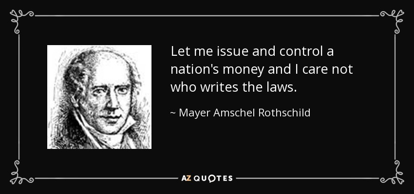 Let me issue and control a nation's money and I care not who writes the laws. - Mayer Amschel Rothschild