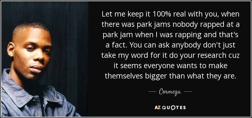 Cormega quote: Let me keep it 100% real with you, when there...