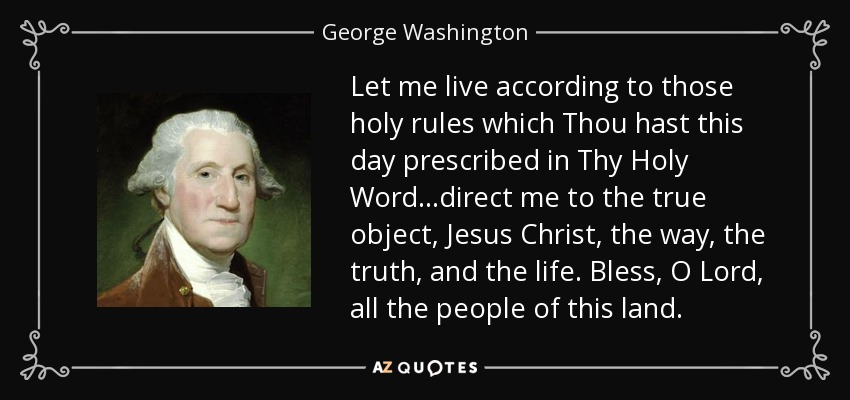 Let me live according to those holy rules which Thou hast this day prescribed in Thy Holy Word...direct me to the true object, Jesus Christ, the way, the truth, and the life. Bless, O Lord, all the people of this land. - George Washington
